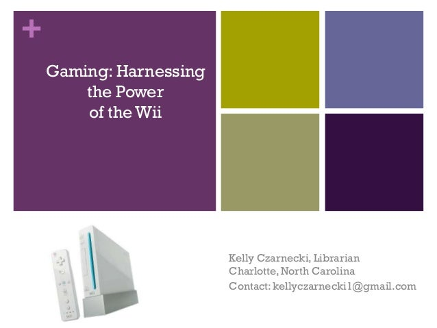 +    Gaming: Harnessing        the Power        of the Wii                         Kelly Czarnecki, Librarian             ...