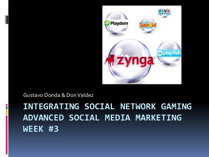 Gustavo Donda & Don ValdezINTEGRATING SOCIAL NETWORK GAMINGADVANCED SOCIAL MEDIA MARKETINGWEEK #3