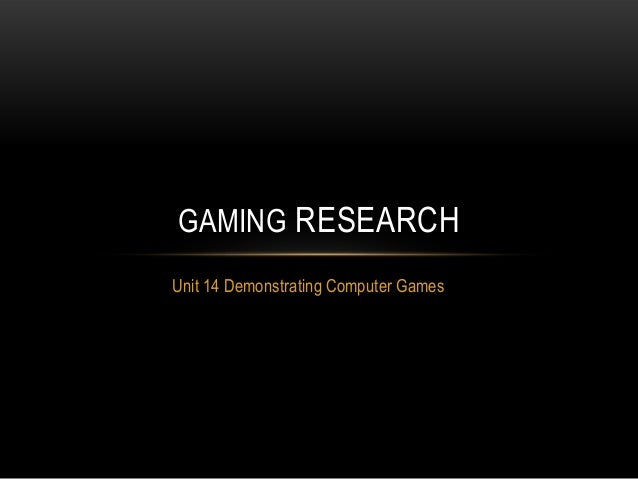 GAMING RESEARCHUnit 14 Demonstrating Computer Games