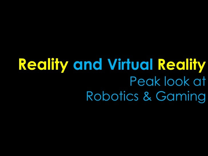 Reality and Virtual Reality               Peak look at         Robotics & Gaming
