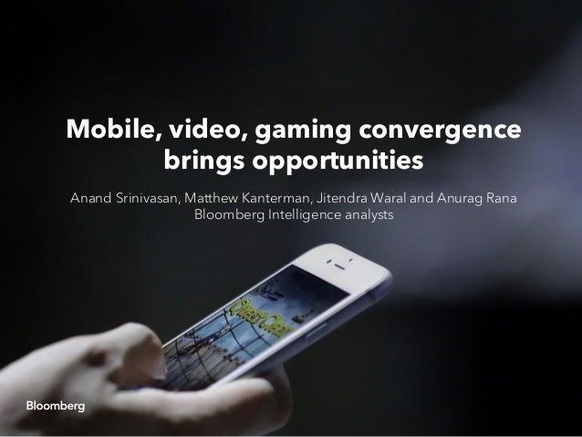 Mobile, video, gaming convergence brings opportunities Anand Srinivasan, Matthew Kanterman, Jitendra Waral and Anurag Rana...