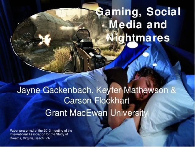 Gaming, Social Media and Nightmares Jayne Gackenbach, Keyfer Mathewson & Carson Flockhart Grant MacEwan University Paper p...