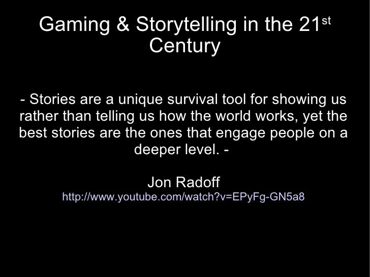 Gaming & Storytelling in the 21 st  Century - Stories are a unique survival tool for showing us rather than telling us how...