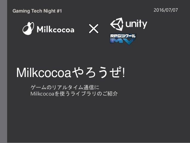 Milkcocoaやろうぜ! ゲームのリアルタイム通信に Milkcocoaを使うライブラリのご紹介 Gaming Tech Night #1 2016/07/07