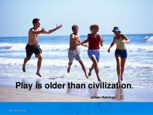 Play is older than civilization.                          Johan Huizinga©2007 Savage Geckos