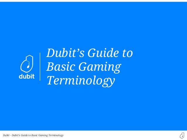 Dubit -Dubit's Guide toBasic GamingTerminologyDubit's Guide to Basic Gaming Terminology