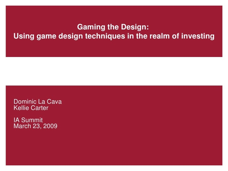 Gaming the Design:Using game design techniques in the realm of investingDominic La CavaKellie CarterIA SummitMarch 23, 2009