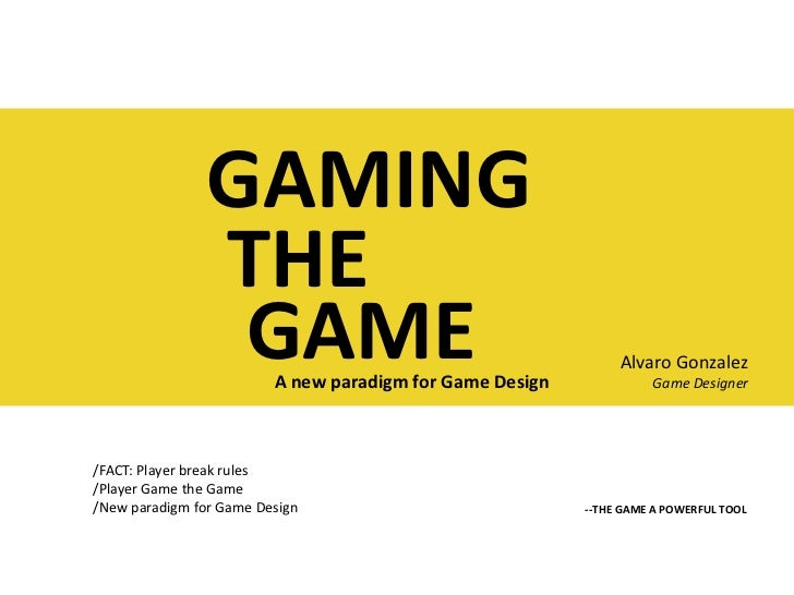GAMING<br />THE<br />GAME<br />Alvaro Gonzalez<br />Game Designer<br />A new paradigm for Game Design<br />/FACT: Player b...