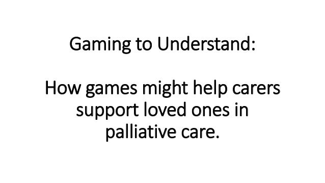 Gaming to Understand: How games might help carers support loved ones in palliative care.