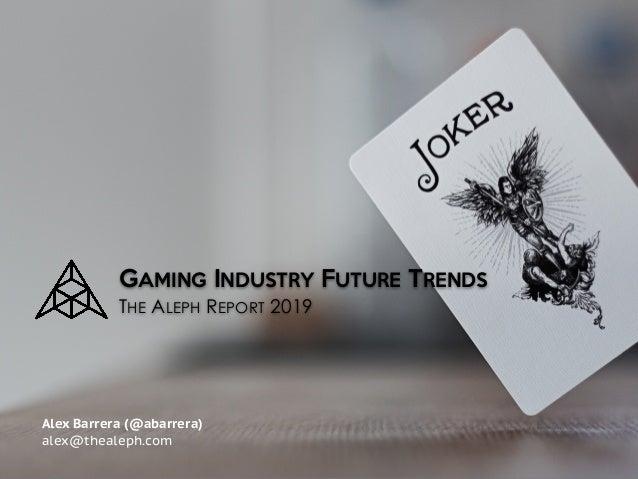 GAMING INDUSTRY FUTURE TRENDS  THE ALEPH REPORT 2019 Alex Barrera (@abarrera) alex@thealeph.com