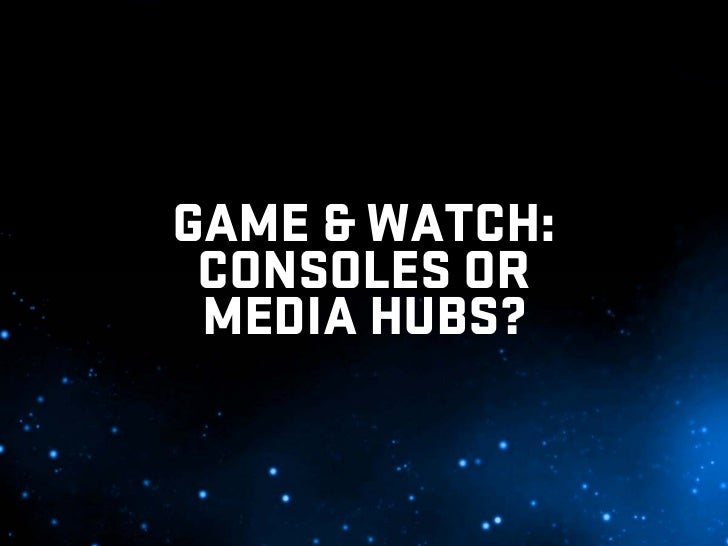 GAME & WATCH:  CONSOLES OR  MEDIA HUBS?