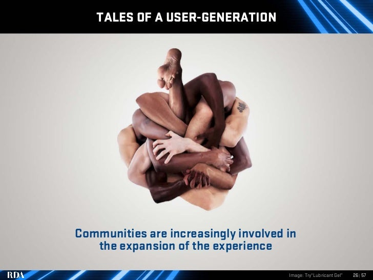 TALES OF A USER-GENERATION     Communities are increasingly involved in    the expansion of the experience                ...