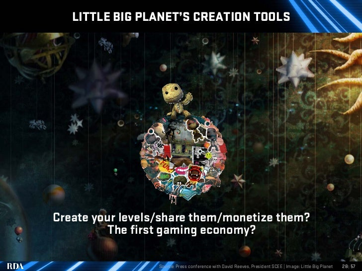 LITTLE BIG PLANET'S CREATION TOOLS     Create your levels/share them/monetize them?           The first gaming economy?   ...