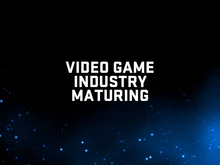 VIDEO GAME  INDUSTRY  MATURING