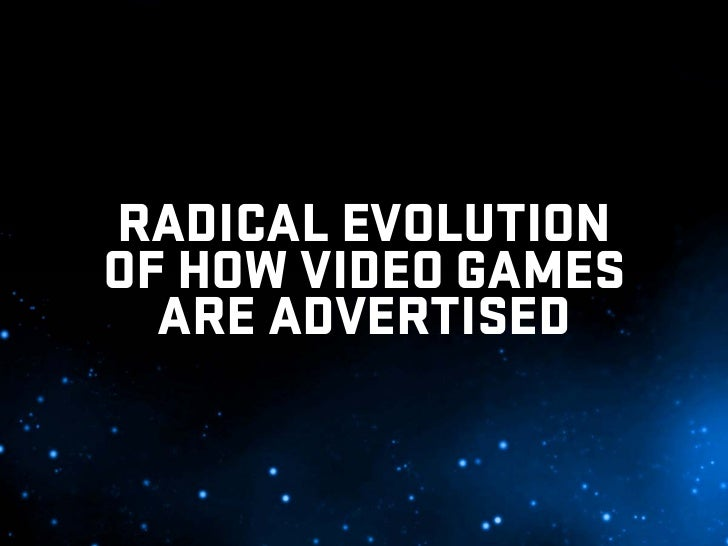RADICAL EVOLUTION OF HOW VIDEO GAMES   ARE ADVERTISED