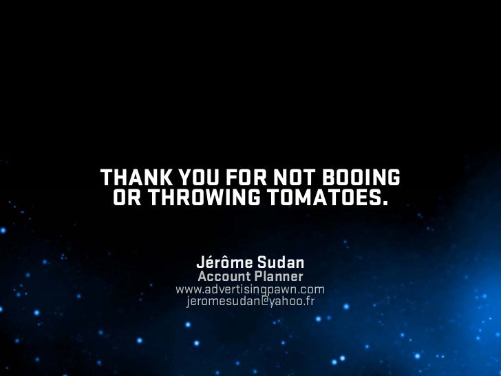 THANK YOU FOR NOT BOOING  OR THROWING TOMATOES.           Jérôme Sudan          Account Planner       www.advertisingpawn....