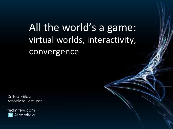 All the world's a game:  virtual worlds, interactivity, convergence Dr Ted Mitew Associate Lecturer tedmitew.com  @tedmitew