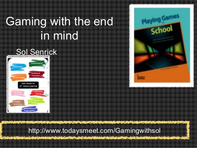 Gaming with the end in mind Sol Senrick http://www.todaysmeet.com/Gamingwithsol