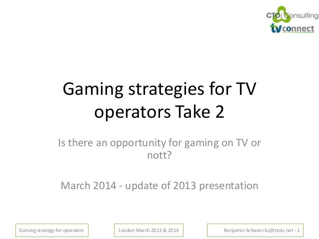 Gaming strategy for operators London March 2013 & 2014 Benjamin Schwarz bs@ctoic.net - 1 Gaming strategies for TV operator...