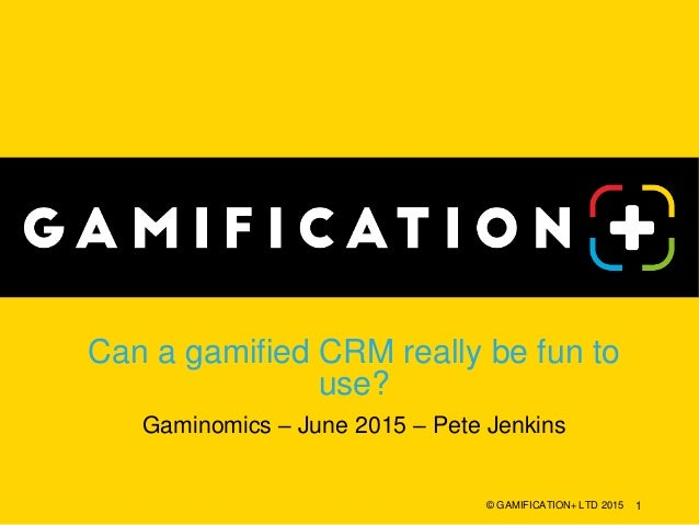 Can a gamified CRM really be fun to use? Gaminomics – June 2015 – Pete Jenkins © GAMIFICATION+ LTD 2015 1