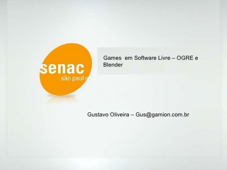 Games  em Software Livre – OGRE e Blender Gustavo Oliveira – Gus@gamion.com.br