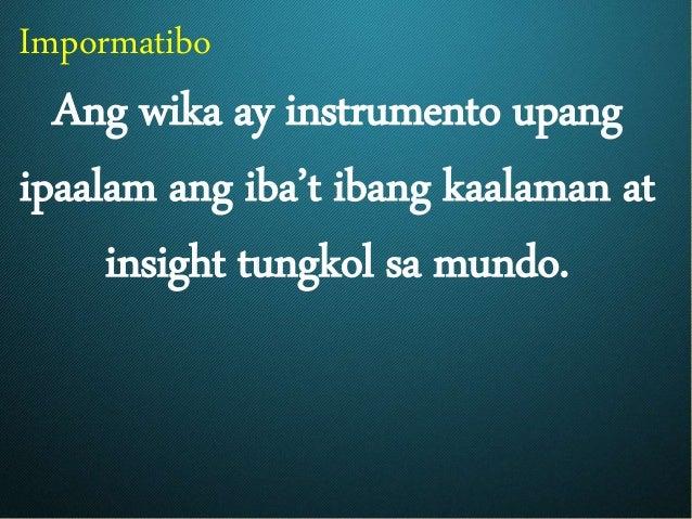 Impormatibo Ang wika ay instrumento upang ipaalam ang iba't ibang kaalaman at insight tungkol sa mundo.