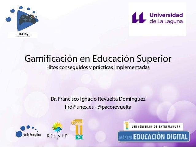 Gamificación en Educación Superior Hitos conseguidos y prácticas implementadas Dr. Francisco Ignacio Revuelta Domínguez fi...