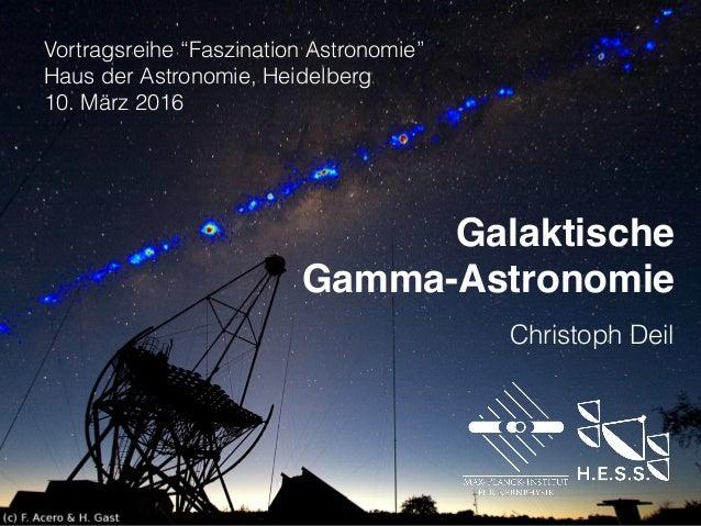 """Galaktische Gamma-Astronomie  Vortragsreihe """"Faszination Astronomie"""" Haus der Astronomie, Heidelberg 10. März 2016 Chr..."""