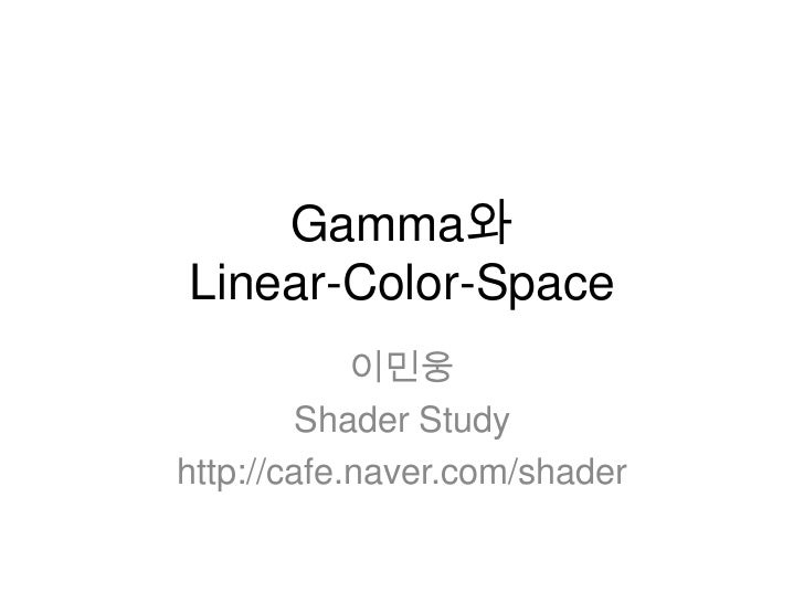 Gamma와Linear-Color-Space            이민웅         Shader Studyhttp://cafe.naver.com/shader