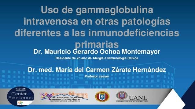Uso de gammaglobulina intravenosa en otras patologías diferentes a las inmunodeficiencias primarias Dr. Mauricio Gerardo O...
