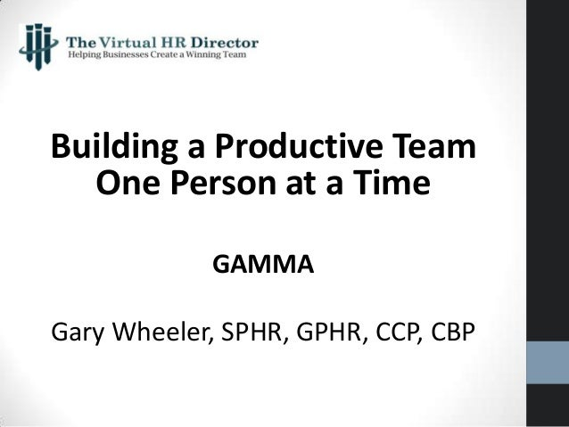 Building a Productive Team One Person at a Time GAMMA Gary Wheeler, SPHR, GPHR, CCP, CBP