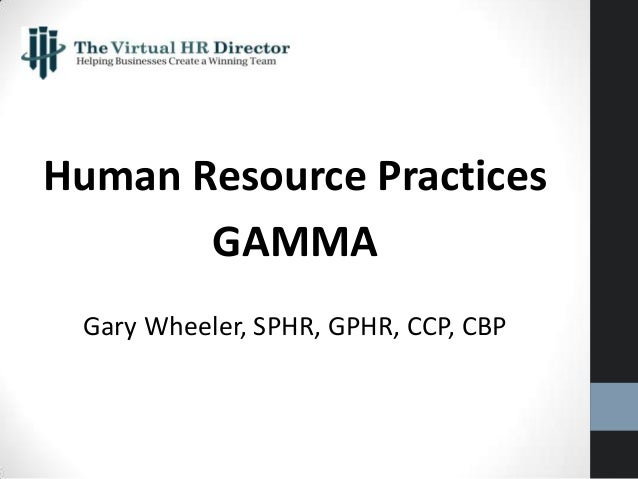 Human Resource Practices GAMMA Gary Wheeler, SPHR, GPHR, CCP, CBP