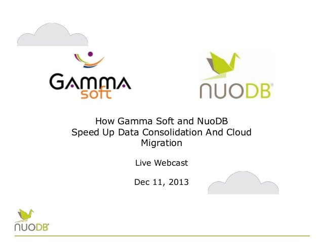 How Gamma Soft and NuoDB Speed Up Data Consolidation And Cloud Migration Live Webcast Dec 11, 2013