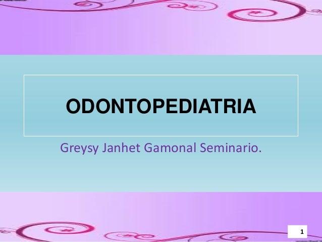 ODONTOPEDIATRIA Greysy Janhet Gamonal Seminario. 1