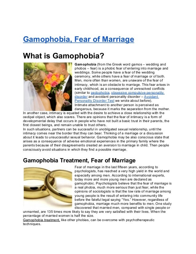 Gamophobia, Fear of MarriageWhat is Gamophobia?Gamophobia (from the Greek word gamos – wedding andphobos – fear) is a phob...