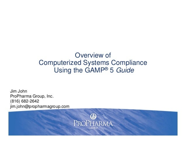 Overview ofComputerized Systems ComplianceUsing the GAMP® 5 GuideJim JohnProPharma Group, Inc.(816) 682-2642jim.john@proph...