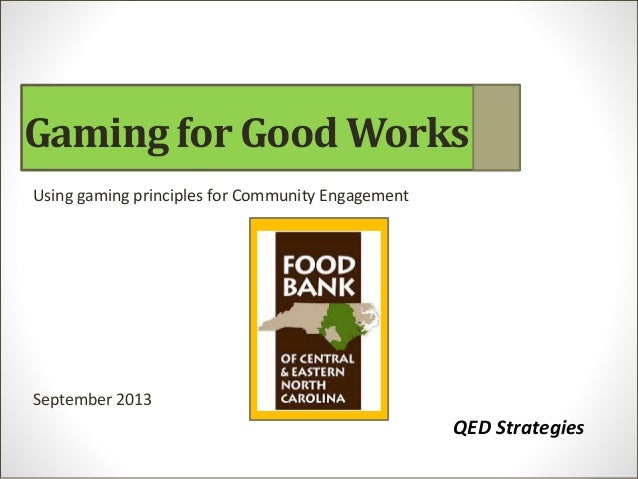 Using gaming principles for Community Engagement September 2013 QED Strategies Gaming for Good Works