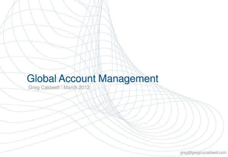 Global Account ManagementGreg Caldwell  March 2012                             Copyright Greg Caldwell 2012               ...