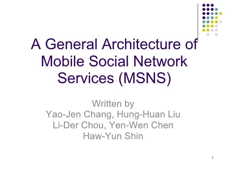 A General Architecture of Mobile Social Network Services (MSNS) Written by Yao-Jen Chang, Hung-Huan Liu Li-Der Chou, Yen-W...