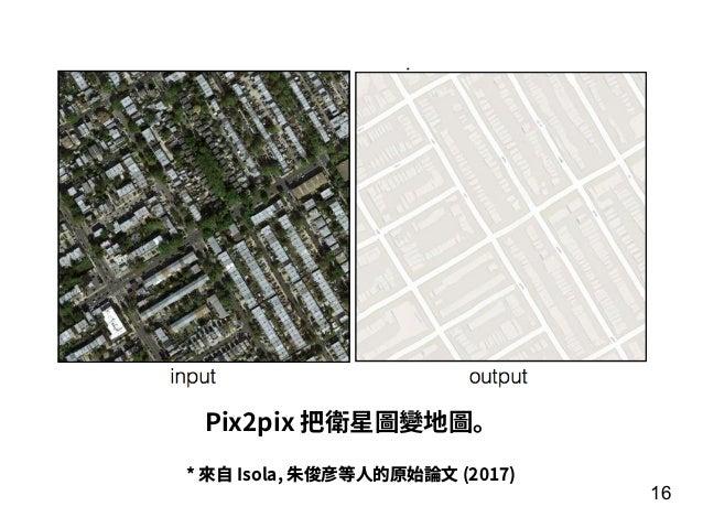 16 * 來⾃ Isola, 朱俊彦等⼈的原始論⽂ (2017) Pix2pix 把衛星圖變地圖。