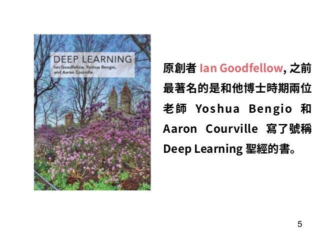 5 原創者 Ian Goodfellow, 之前 最著名的是和他博⼠時期兩位 ⽼師 Yoshua Bengio 和 Aaron Courville 寫了號稱 Deep Learning 聖經的書。