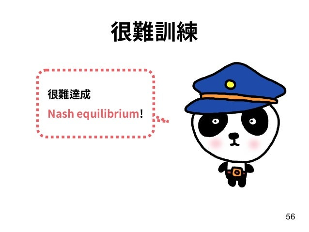 56 很難訓練 很難達成 Nash equilibrium!