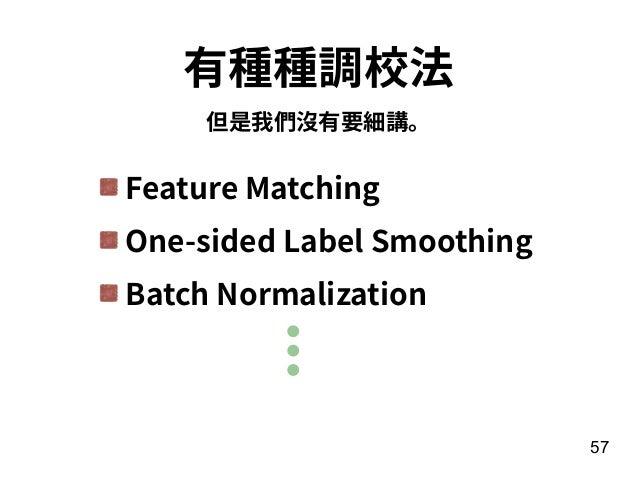 57 有種種調校法 但是我們沒有要細講。 Feature Matching One-sided Label Smoothing Batch Normalization
