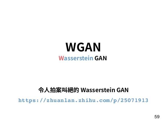 59 WGAN Wasserstein GAN 令⼈拍案叫絕的 Wasserstein GAN https://zhuanlan.zhihu.com/p/25071913