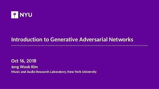 Introduction to Generative Adversarial Networks Oct 16, 2018 Jong Wook Kim Music and Audio Research Laboratory, New York U...