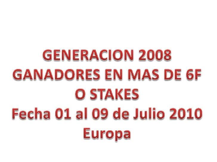 GENERACION 2008<br />GANADORES EN MAS DE 6F<br />O STAKES<br />Fecha 01 al 09de Julio 2010<br />Europa<br />