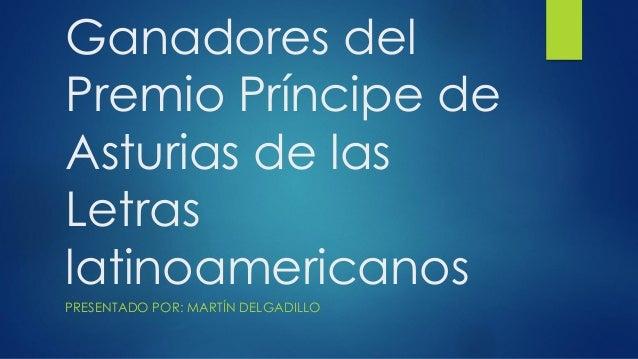 Ganadores del Premio Príncipe de Asturias de las Letras latinoamericanos PRESENTADO POR: MARTÍN DELGADILLO