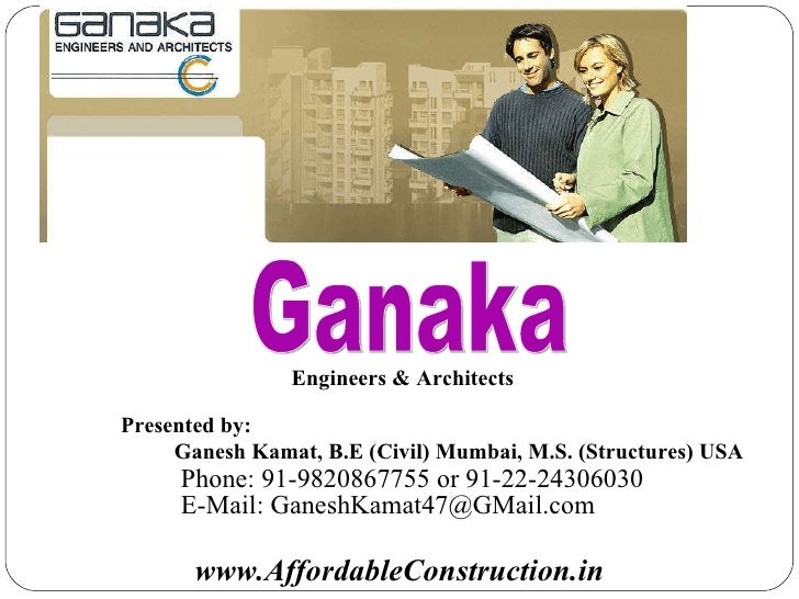 Engineers & Architects Ganaka www.AffordableConstruction.in Presented by: Ganesh Kamat, B.E (Civil) Mumbai, M.S. (Structur...