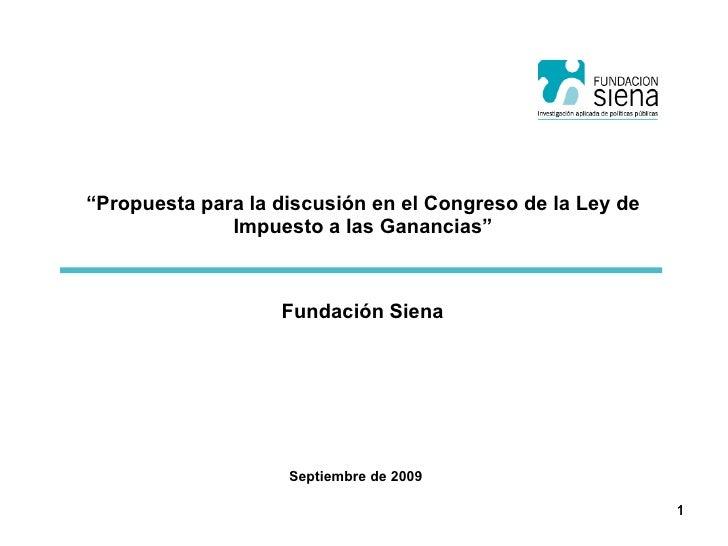 """"""" Propuesta para la discusión en el Congreso de la Ley de Impuesto a las Ganancias"""" Septiembre de 2009 Fundación Siena"""