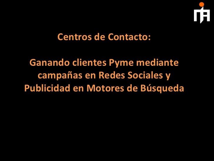 Centros de Contacto:                          Ganando clientes Pyme mediante   campañas en Redes S...